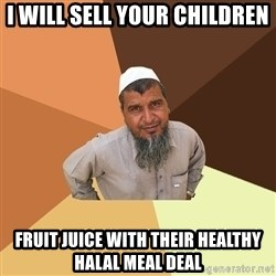 Ordinary Muslim Man - I will sell your children FRUIT JUICE WITH THEIR HEALTHY HALAL MEAL DEAL