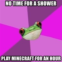 Foul Bachelorette Frog - No time for a shower play minecraft for an hour