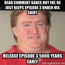 Gabe Newell - READ COMMENT GABES NOT FAT, HE JUST KEEPS EPISODE 3 UNDER HIS SHIRT RELEASE EPISODE 3 5000 YEARS EARLY