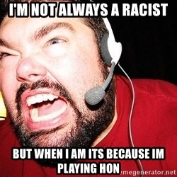 Angry Gamer - I'm not always a racist but when i am its because im playing hon