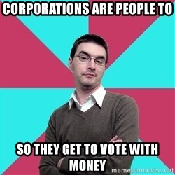 Privilege Denying Dude - corporations are people to so they get to vote with money