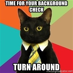Business Cat - time for your background check turn around