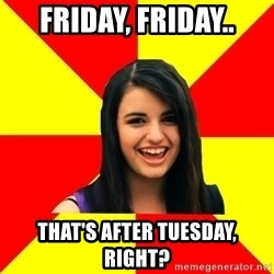 Rebecca Black - friday, friday.. that's after tuesday, right?