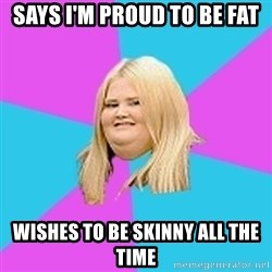 Fat Girl - SAYS i'M PROUD TO BE FAT WISHES TO BE SKINNY ALL THE TIME