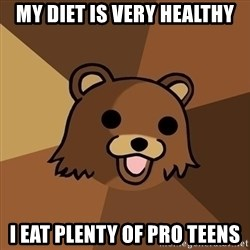 Pedobear - My diet is very healthy i eat plenty of pro teens