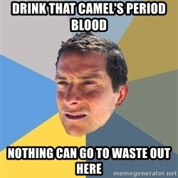 Bear Grylls - drink that camel's period blood Nothing can go to waste out here
