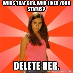Jealous Girl - Whos that girl who liked your status? delete her.