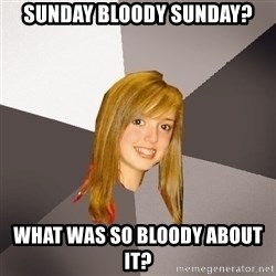 Musically Oblivious 8th Grader - Sunday bloody sunday? what was so bloody about it?