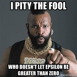 Mr T - i pity the fool who doesn't let epsilon be greater than zero