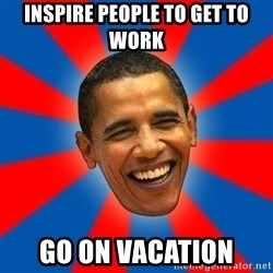 Obama - inspire people to get to work go on vacation