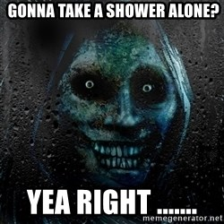 NEVER ALONE  -  gonna take a Shower alone? yea right .......