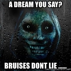 NEVER ALONE  - a dream you say? Bruises dont lie ......