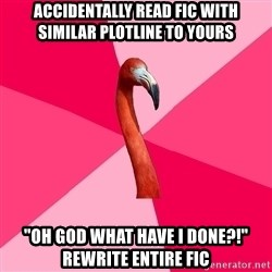 """Fanfic Flamingo - accidentally read fic with similar plotline to yours """"oh god what have i done?!"""" rewrite entire fic"""