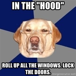 """Racist Dawg - in the """"hood"""" roll up all the windows. lock the doors."""