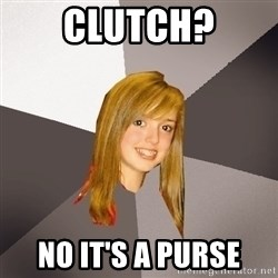 Musically Oblivious 8th Grader - Clutch? no it's a purse