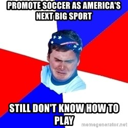 US Soccer Fan Problems - Promote Soccer as america's next big sport still don't know how to play