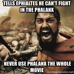leonidas - Tells Ephialtes he can't fight in the phalanx  never use phalanx the whole movie