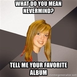 Musically Oblivious 8th Grader - what do you mean nevermind? tell me your favorite album
