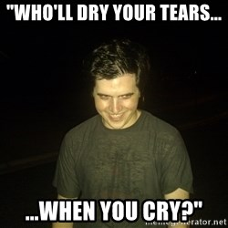 "Rapist Edward - ""who'll dry your tears... ...when you cry?"""