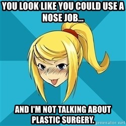 Horney Samus - you look like you could use a nose job... and i'm not talking about plastic surgery.