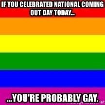 You're Probably Gay - if you celebrated national coming out day today... ...you're probably gay.