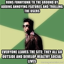 Disruptive Durden - Runs Funnyjunk to the ground by adding annoying features and trolling the users everyone leaves the site; they all go outside and develop healthy social lives