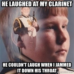 PTSD Clarinet Boy - he laughed at my clarinet he couldn't laugh when i jammed it down his throat