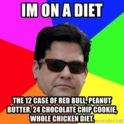 Robert Adanto - im on a diet the 12 case of red bull, peanut butter, 24 chocolate chip cookie, whole chicken diet.