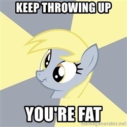 Badvice Derpy - keep throwing up you're fat