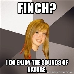 Musically Oblivious 8th Grader - Finch? I do enjoy the sounds of nature.