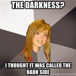 Musically Oblivious 8th Grader - The Darkness? i thought it was called the dark side