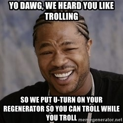 Xzibit Epic Mealtime - Yo dawg, we heard you like trolling so we put U-Turn on Your regenerator so you can troll while you troll