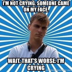 Typical Boy - I'M NOT CRYING. SOMEONE CAME ON MY FACE. WAIT. THAT'S WORSE. I'M CRYING