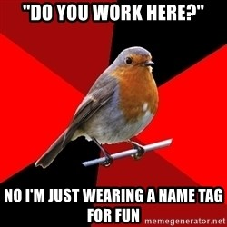 "Retail Robin - ""Do you work here?"" No I'm just wearing a name tag for fun"