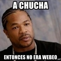 Xzibit WTF - a chucha entonces no era webeo