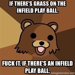 Pedobear - if there's grass on the infield play ball. fuck it. if there's an infield play ball.