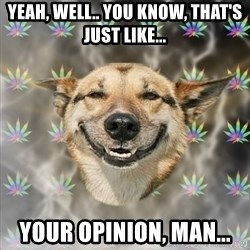 Stoner Dog - Yeah, well.. you know, that's just like... YOUR OPINION, MAN...