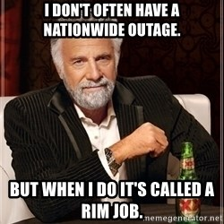 Dos Equis Guy gives advice - I don't often have a nationwide outage. But when I do it's called a RIM job.