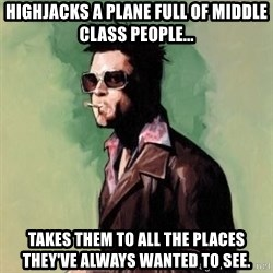 Tyler Durden 2 - Highjacks a plane full of middle class people... Takes them to all the places they've always wanted to see.