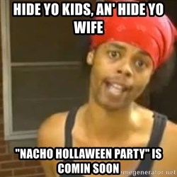 "Hide Yo Kids - Hide yo kids, an' hide yo wife ""Nacho Hollaween party"" is comin soon"