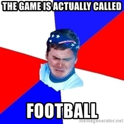 US Soccer Fan Problems - THE GAME IS ACTUALLY CALLED FOOTBALL
