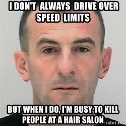 Ibrahim Shkupolli -  I don't  always  drive over  speed  limits but when i do, i'm busy to kill people at a hair salon
