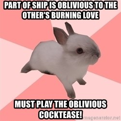 Roleplay Shipper Bunny - Part of ship is oblivious to the other's burning love Must play The oblivious cocktease!