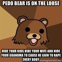Pedobear - pedo bear is on the loose hide your kids hide your wife and hide your grandma to cause he goin to rape every body