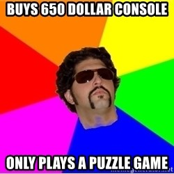 One Upper Bob - buys 650 dollar console Only plays a puzzle game