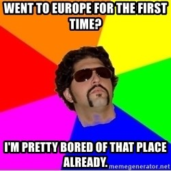 One Upper Bob - went to europe for the first time? i'm pretty bored of that place already.