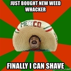 Successful Mexican - JUST BOUGHT NEW WEED WHACKER FINALLY I CAN SHAVE