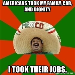 Successful Mexican - americans took my family, car, and dignity i took their jobs.