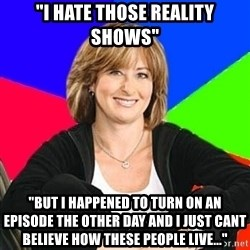 "Sheltering Suburban Mom - ""I hate those reality shows"" ""but i happened to turn on an episode the other day and i just cant believe how these people live..."""