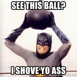 Im the goddamned batman - SEE THIS BALL? I SHOVE YO ASS